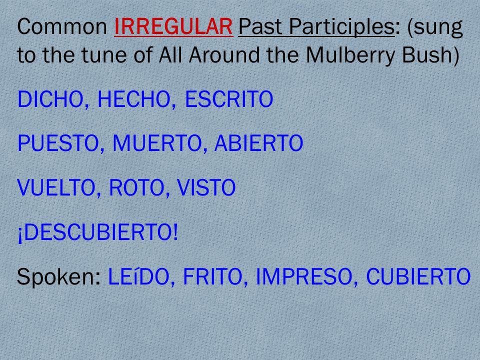 Common IRREGULAR Past Participles: (sung to the tune of All Around the Mulberry Bush) DICHO, HECHO, ESCRITO PUESTO, MUERTO, ABIERTO VUELTO, ROTO, VIST