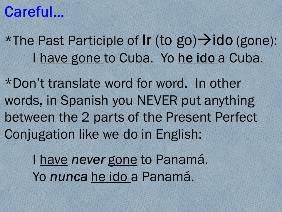 Careful… *The Past Participle of Ir (to go) ido (gone): I have gone to Cuba.