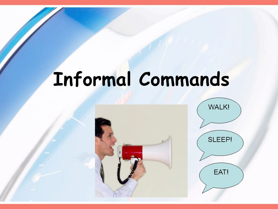 Informal Commands WALK! EAT! SLEEP!