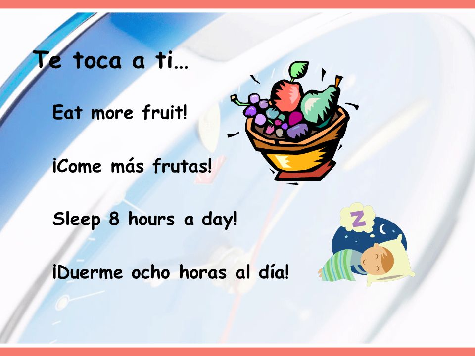 Eat more fruit! ¡Come más frutas! Sleep 8 hours a day! ¡Duerme ocho horas al día! Te toca a ti…