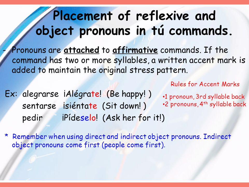 Placement of reflexive and object pronouns in tú commands. -Pronouns are attached to affirmative commands. If the command has two or more syllables, a