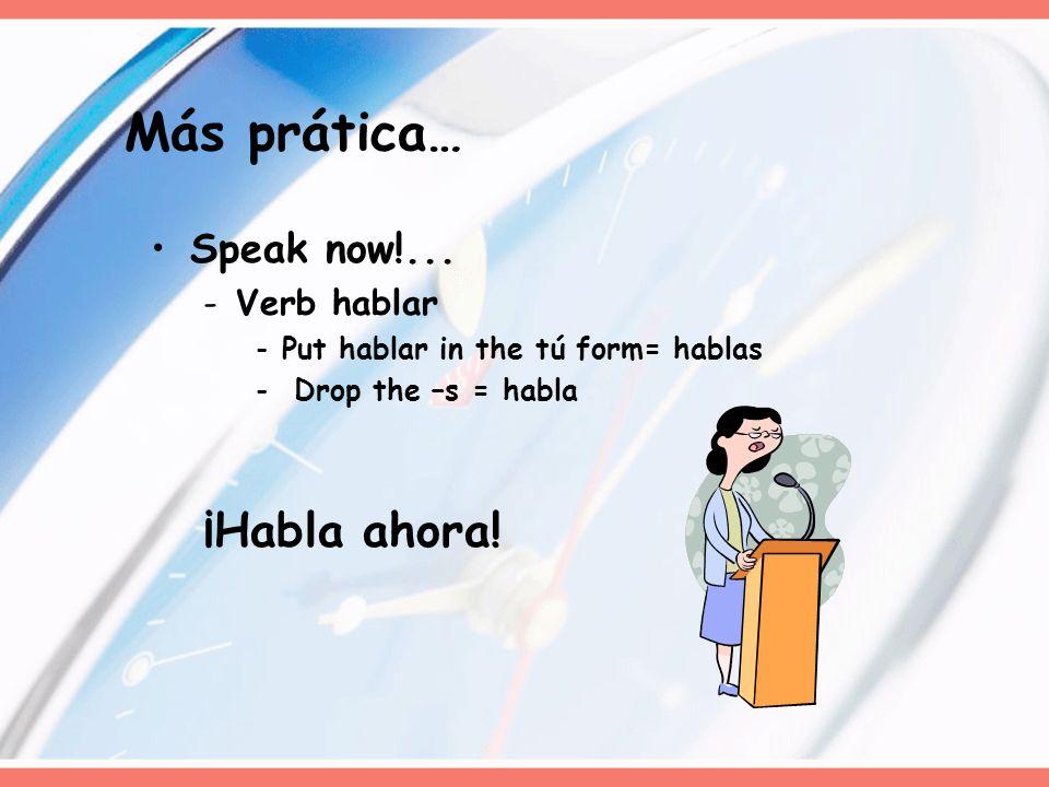 Speak now!... -Verb hablar -Put hablar in the tú form= hablas - Drop the –s = habla ¡Habla ahora! Más prática…