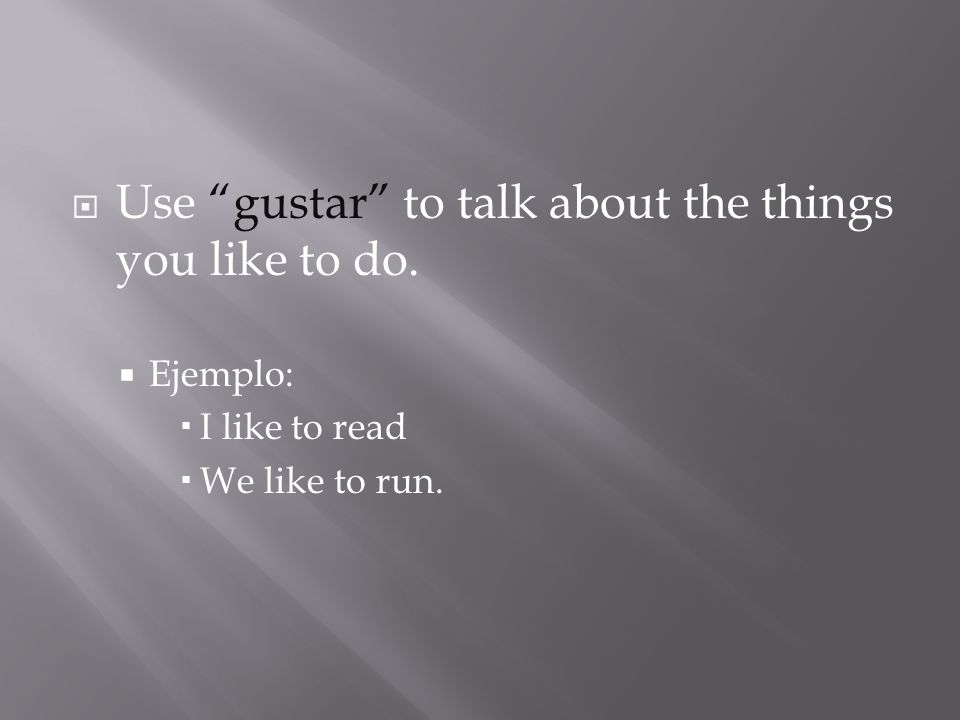 Use gustar to talk about the things you like to do. Ejemplo: I like to read We like to run.