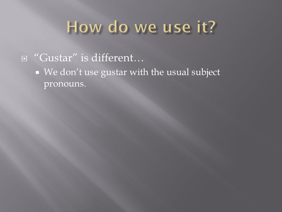 Gustar is different… We dont use gustar with the usual subject pronouns.