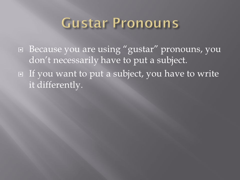 Because you are using gustar pronouns, you dont necessarily have to put a subject.