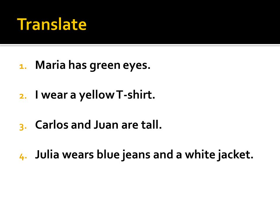 1. Maria has green eyes. 2. I wear a yellow T-shirt. 3. Carlos and Juan are tall. 4. Julia wears blue jeans and a white jacket.