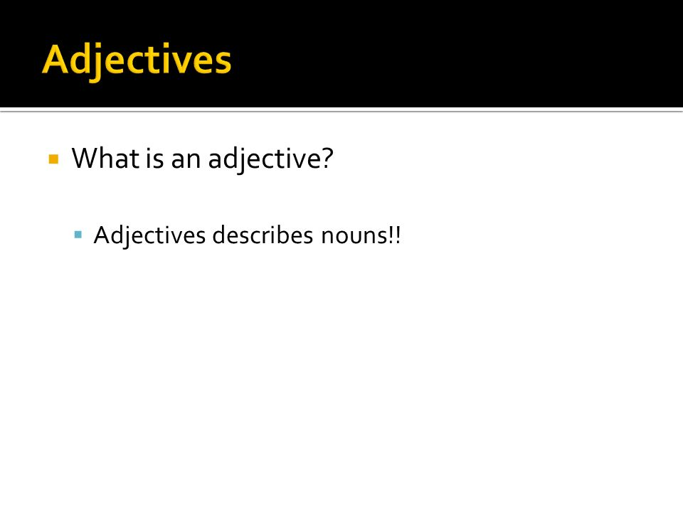 What is an adjective? Adjectives describes nouns!!