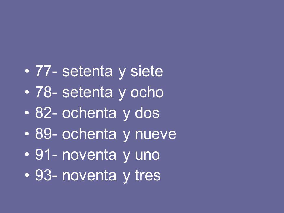 77- setenta y siete 78- setenta y ocho 82- ochenta y dos 89- ochenta y nueve 91- noventa y uno 93- noventa y tres