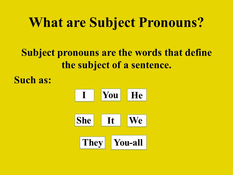 What are Subject Pronouns? Subject pronouns are the words that define the subject of a sentence. Such as: I You He She We TheyYou-all It