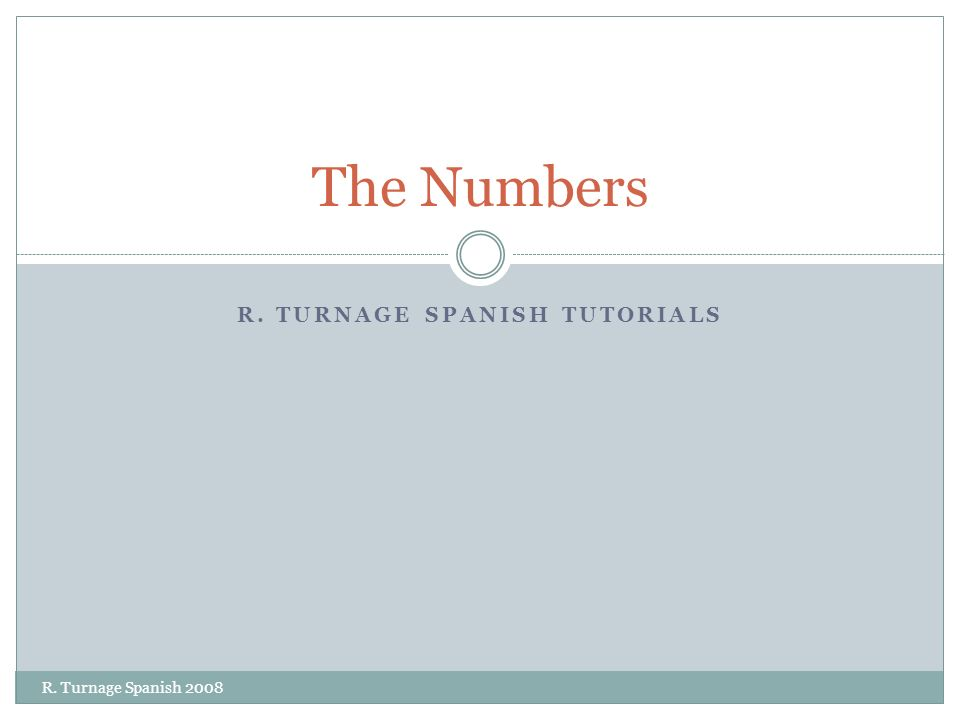 R. TURNAGE SPANISH TUTORIALS The Numbers R. Turnage Spanish 2008