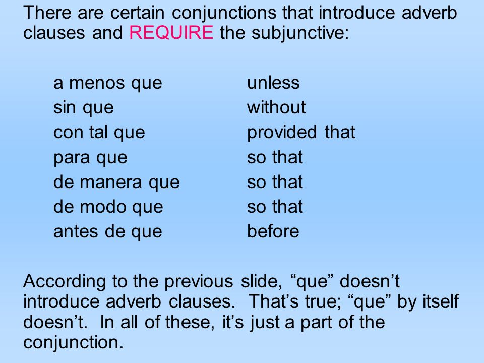 There are certain conjunctions that introduce adverb clauses and REQUIRE the subjunctive: a menos queunless sin quewithout con tal queprovided that pa