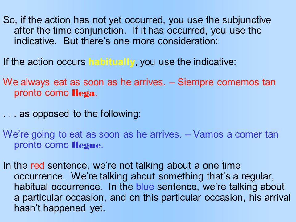 So, if the action has not yet occurred, you use the subjunctive after the time conjunction. If it has occurred, you use the indicative. But theres one