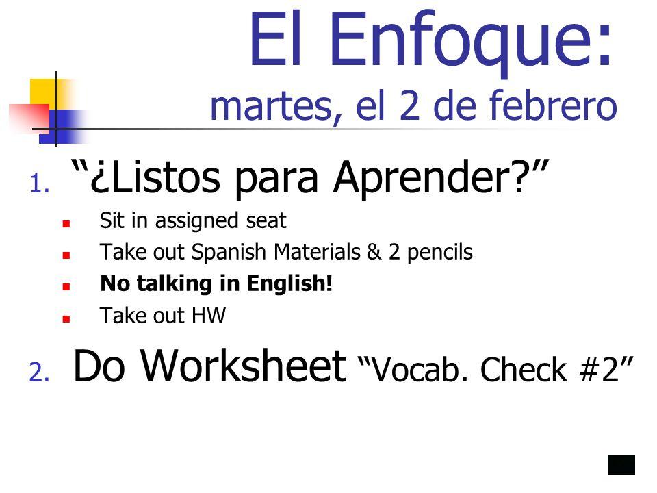 El Enfoque: martes, el 2 de febrero 1. ¿Listos para Aprender? Sit in assigned seat Take out Spanish Materials & 2 pencils No talking in English! Take