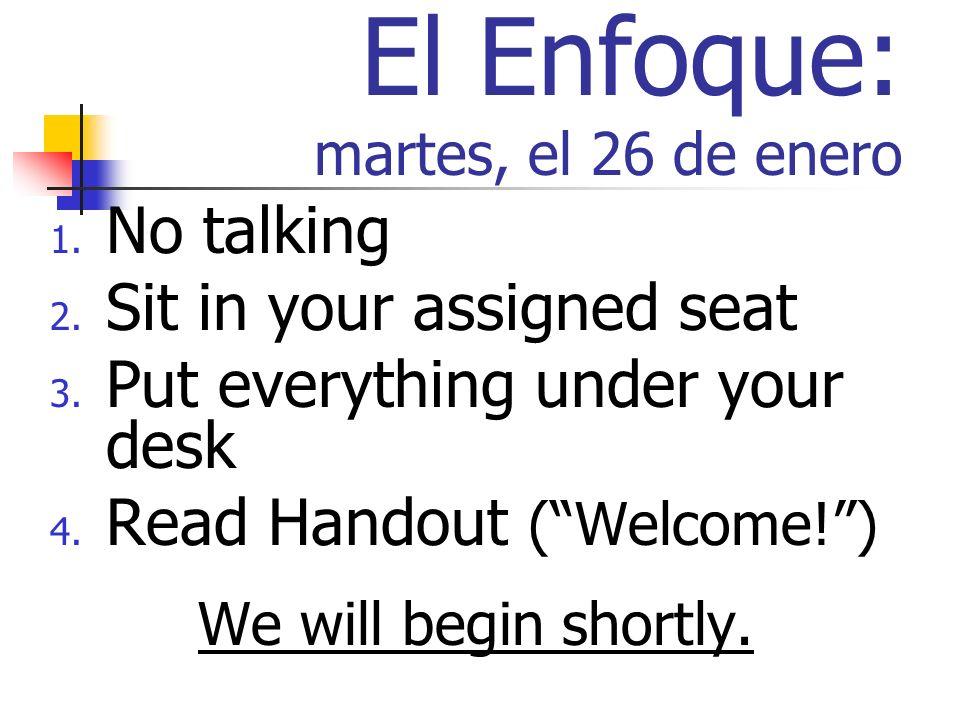 El Enfoque: martes, el 26 de enero 1. No talking 2. Sit in your assigned seat 3. Put everything under your desk 4. Read Handout (Welcome!) We will beg