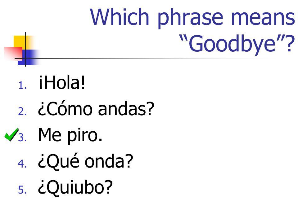 Which phrase means Goodbye? 1. ¡Hola! 2. ¿Cómo andas? 3. Me piro. 4. ¿Qué onda? 5. ¿Quiubo?