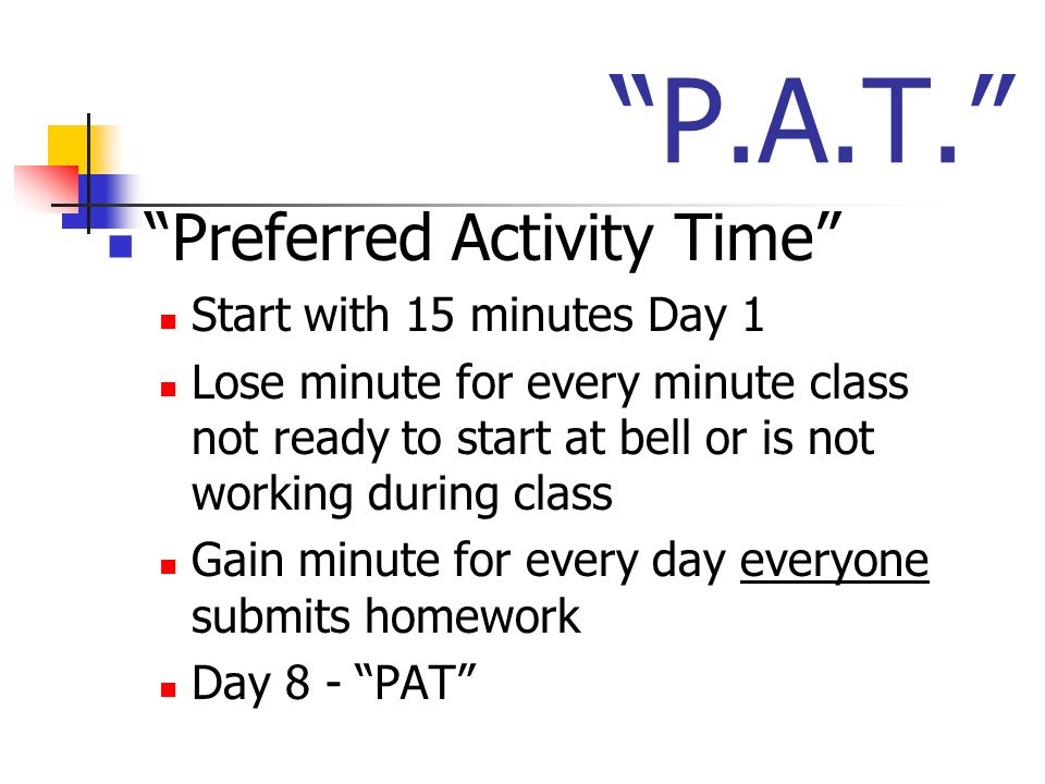 P.A.T. Preferred Activity Time Start with 15 minutes Day 1 Lose minute for every minute class not ready to start at bell or is not working during clas