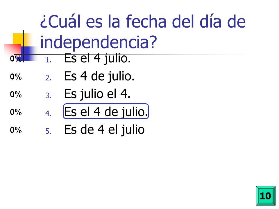 ¿Cuál es la fecha del día de independencia? 1. Es el 4 julio. 2. Es 4 de julio. 3. Es julio el 4. 4. Es el 4 de julio. 5. Es de 4 el julio 10