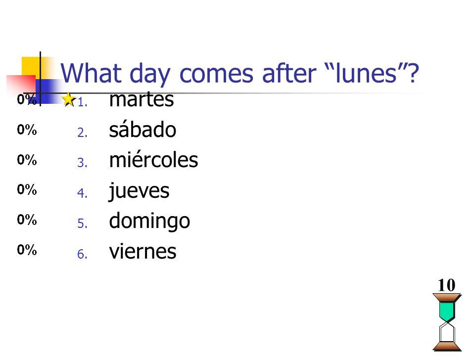 What day comes after lunes? 1. martes 2. sábado 3. miércoles 4. jueves 5. domingo 6. viernes 10
