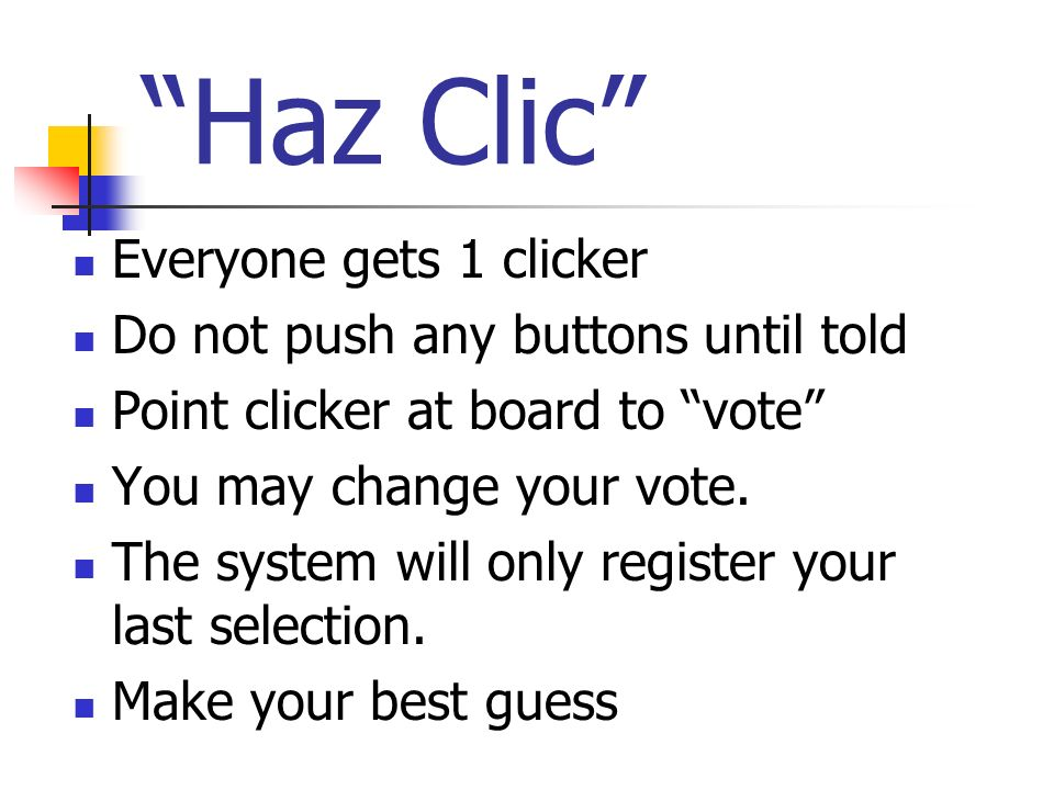 Haz Clic Everyone gets 1 clicker Do not push any buttons until told Point clicker at board to vote You may change your vote. The system will only regi