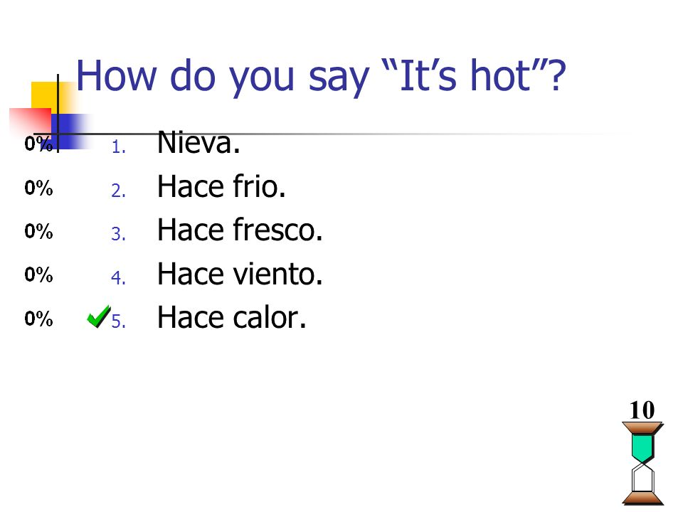 How do you say Its hot? 1. Nieva. 2. Hace frio. 3. Hace fresco. 4. Hace viento. 5. Hace calor. 10