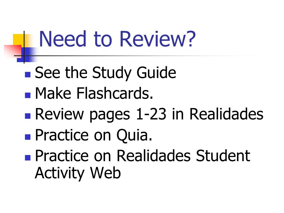 Need to Review? See the Study Guide Make Flashcards. Review pages 1-23 in Realidades Practice on Quia. Practice on Realidades Student Activity Web