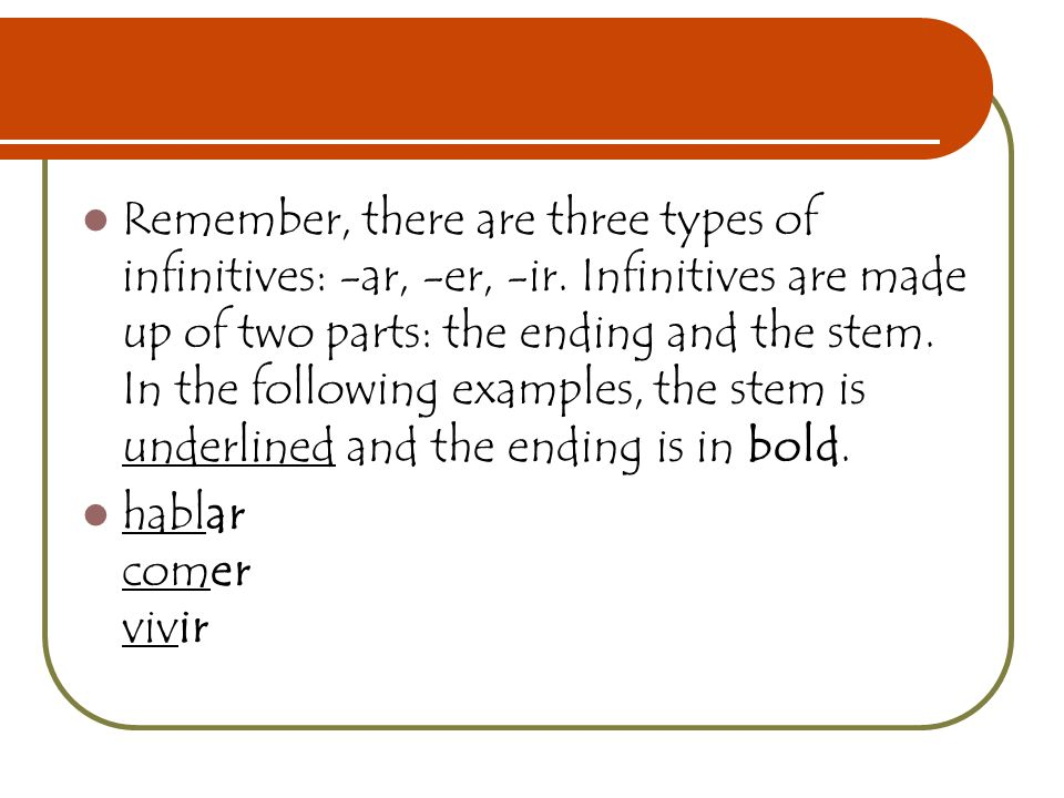 Remember, there are three types of infinitives: -ar, -er, -ir. Infinitives are made up of two parts: the ending and the stem. In the following example