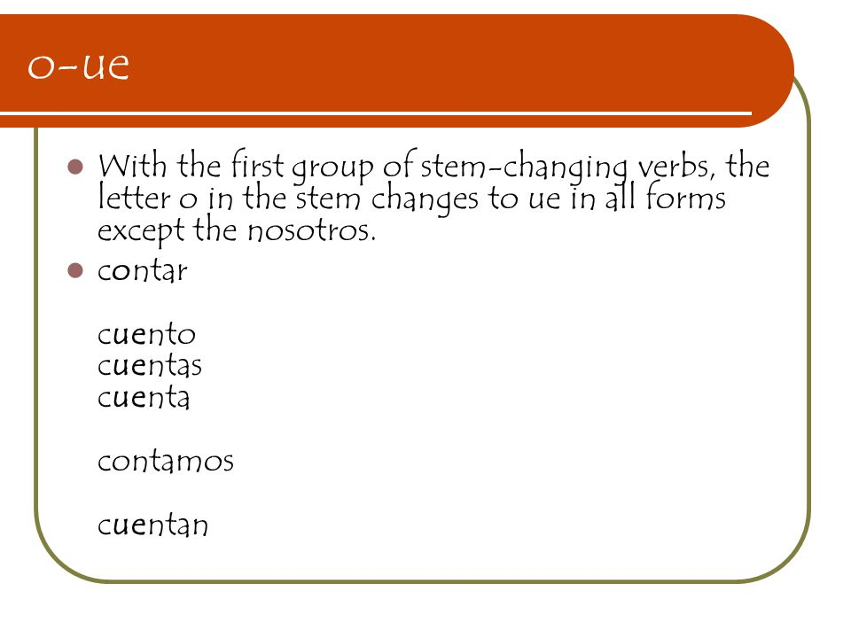o-ue With the first group of stem-changing verbs, the letter o in the stem changes to ue in all forms except the nosotros. contar cuento cuentas cuent