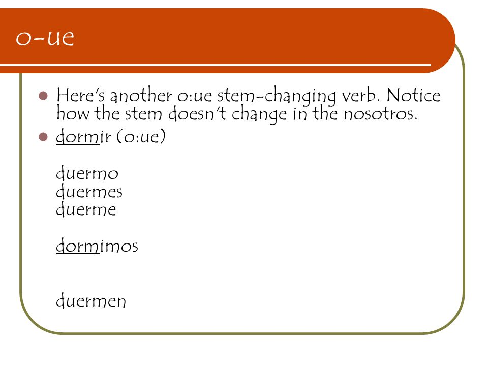 o-ue Here's another o:ue stem-changing verb. Notice how the stem doesn't change in the nosotros. dormir (o:ue) duermo duermes duerme dormimos duermen