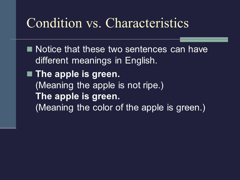 Condition vs. Characteristics Notice that these two sentences can have different meanings in English. The apple is green. (Meaning the apple is not ri