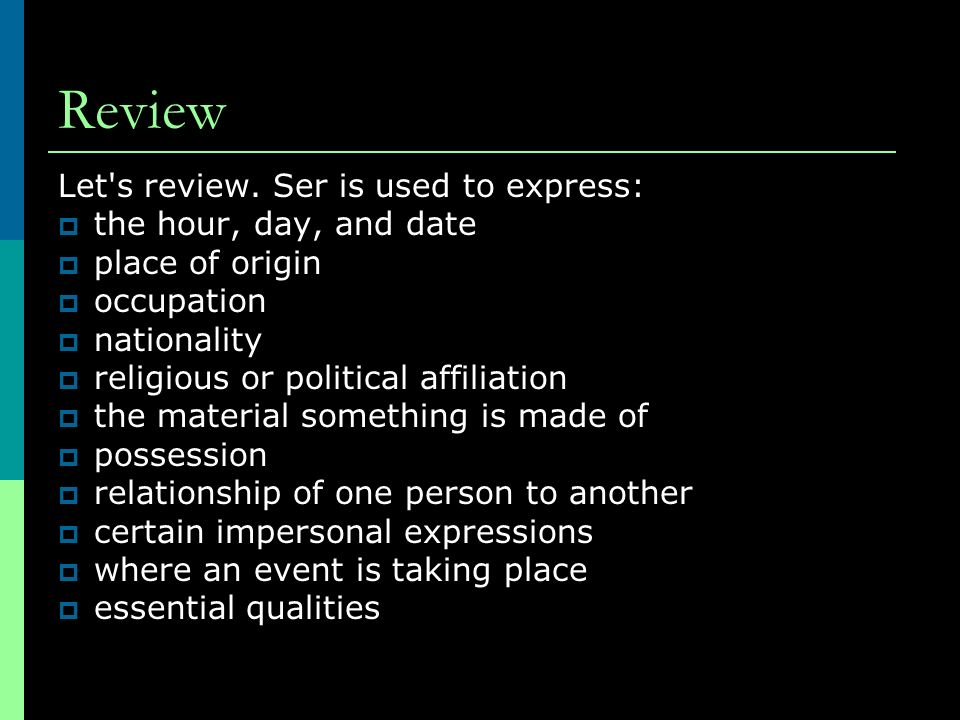 Review Let's review. Ser is used to express: the hour, day, and date place of origin occupation nationality religious or political affiliation the mat