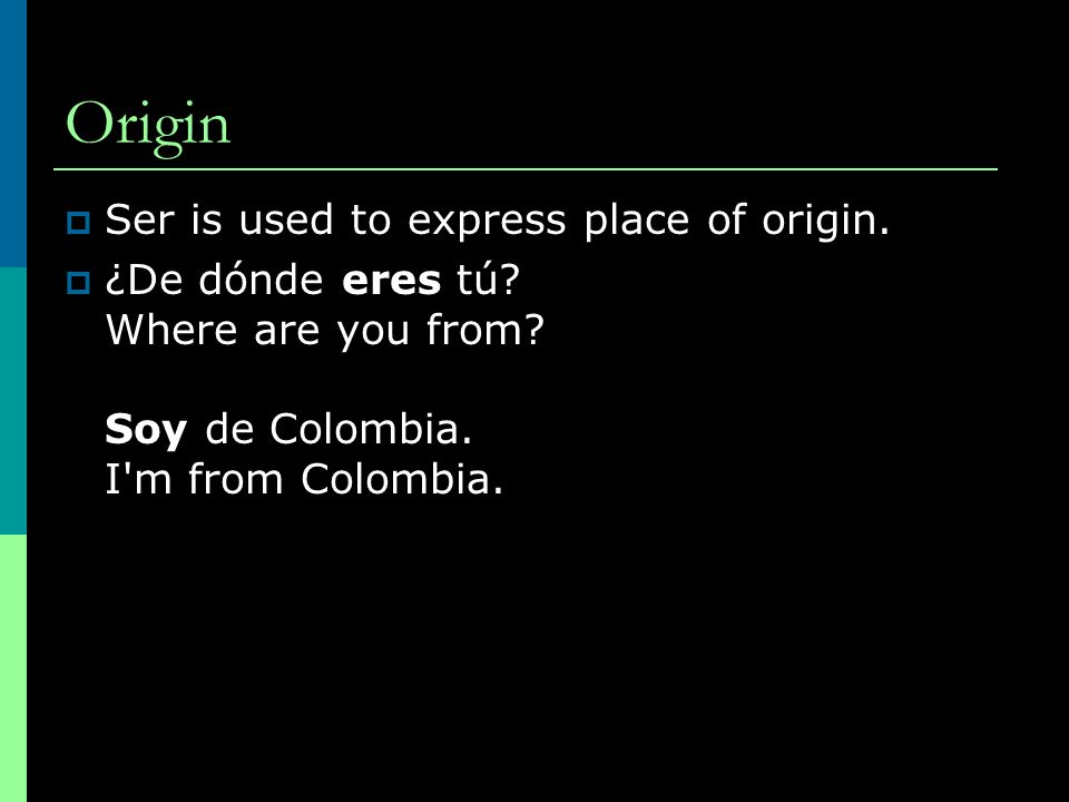 Origin Ser is used to express place of origin. ¿De dónde eres tú.