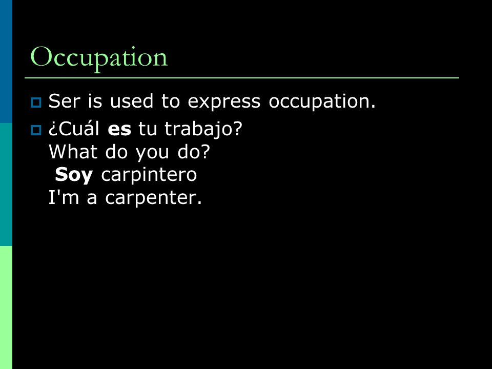 Occupation Ser is used to express occupation. ¿Cuál es tu trabajo? What do you do? Soy carpintero I'm a carpenter.