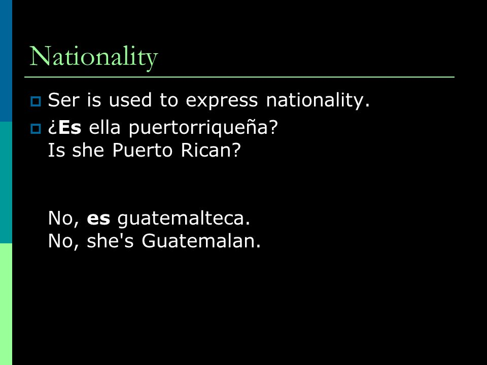 Nationality Ser is used to express nationality. ¿Es ella puertorriqueña.