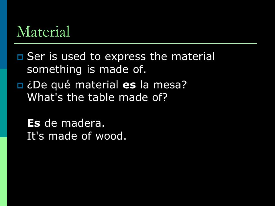 Material Ser is used to express the material something is made of. ¿De qué material es la mesa? What's the table made of? Es de madera. It's made of w