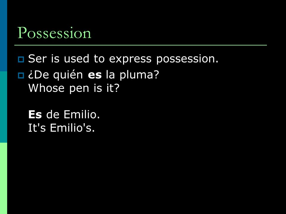 Possession Ser is used to express possession. ¿De quién es la pluma? Whose pen is it? Es de Emilio. It's Emilio's.