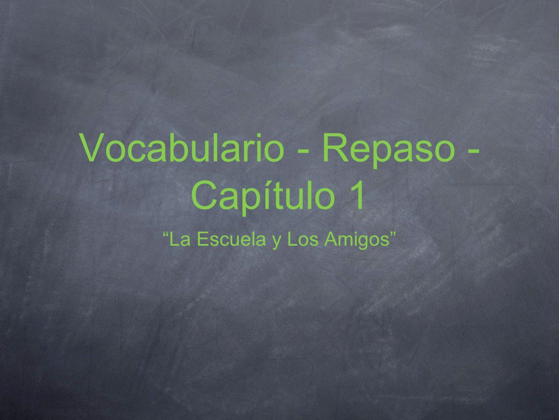 Vocabulario - Repaso - Capítulo 1 La Escuela y Los Amigos