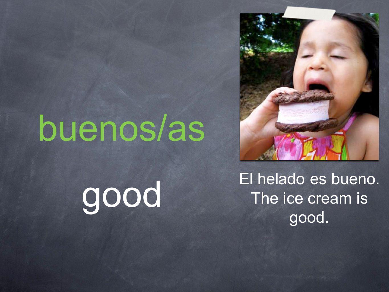 buenos/as good El helado es bueno. The ice cream is good.