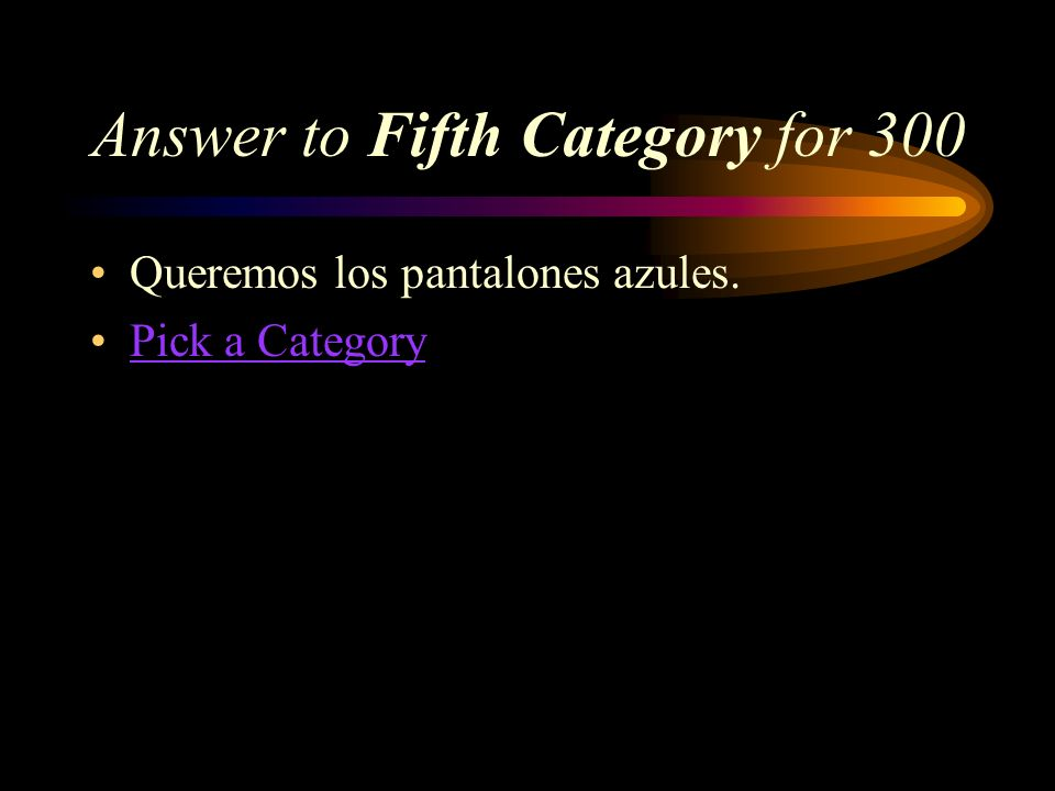 Fifth Category for 300 How do you say, We want the blue pants in Spanish?