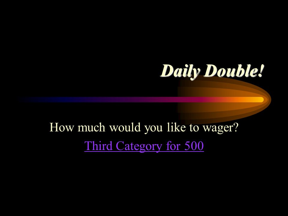 Daily Double! How much would you like to wager? Second Category for 400