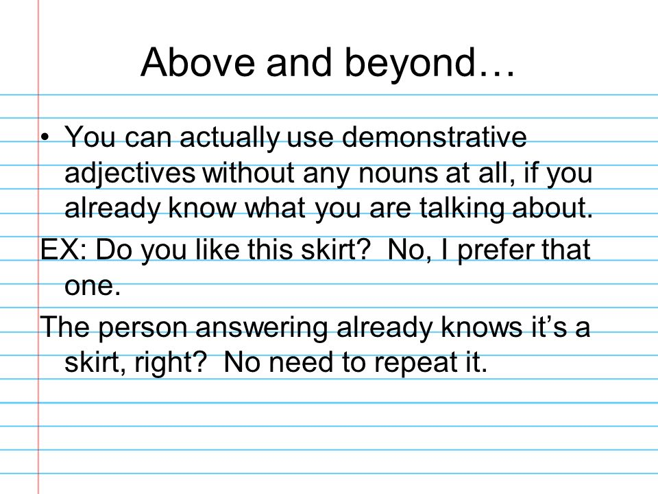 Above and beyond… You can actually use demonstrative adjectives without any nouns at all, if you already know what you are talking about. EX: Do you l