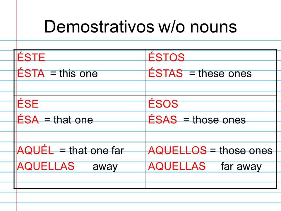 Demostrativos w/o nouns ÉSTE ÉSTA = this one ÉSTOS ÉSTAS = these ones ÉSE ÉSA = that one ÉSOS ÉSAS = those ones AQUÉL = that one far AQUELLAS away AQU