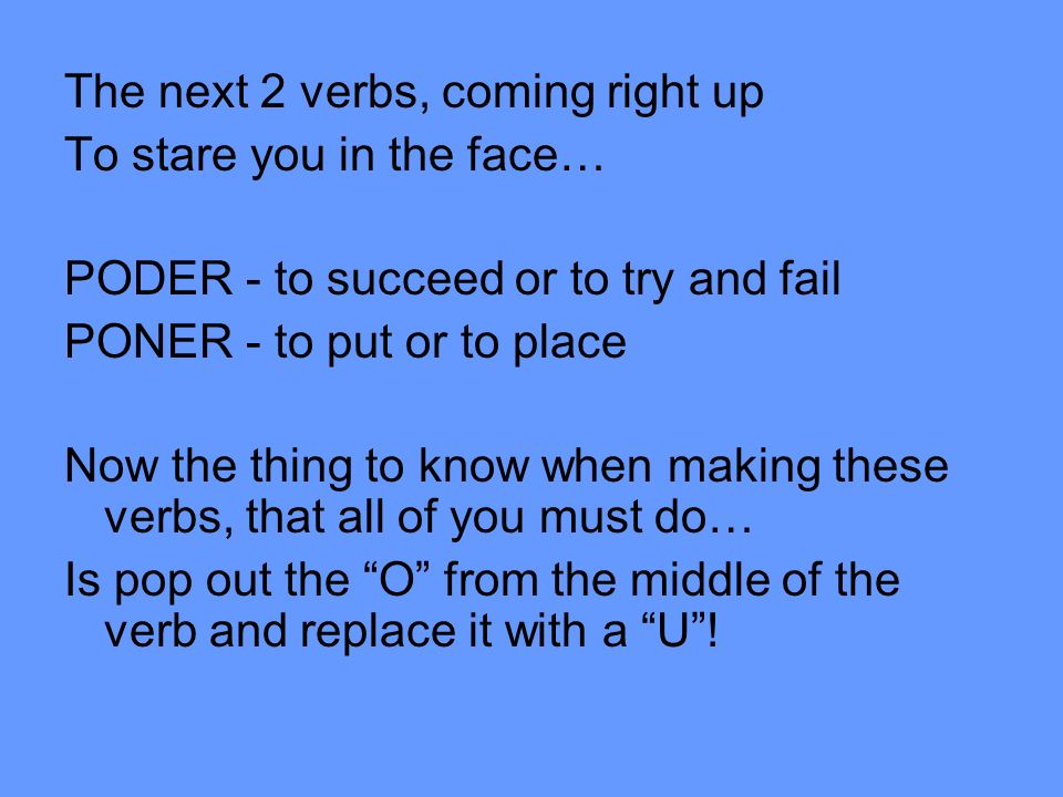 The next 2 verbs, coming right up To stare you in the face… PODER - to succeed or to try and fail PONER - to put or to place Now the thing to know whe