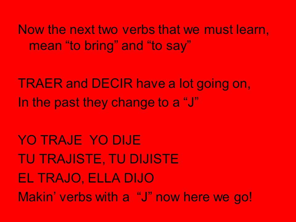 Now the next two verbs that we must learn, mean to bring and to say TRAER and DECIR have a lot going on, In the past they change to a J YO TRAJE YO DI
