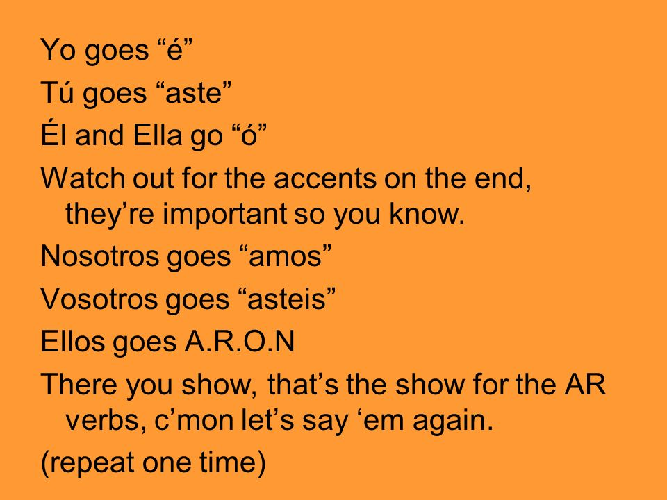 Yo goes é Tú goes aste Él and Ella go ó Watch out for the accents on the end, theyre important so you know. Nosotros goes amos Vosotros goes asteis El