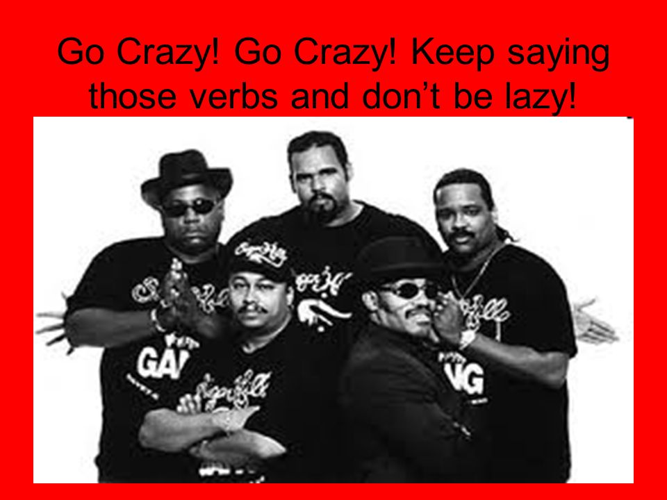 Go Crazy! Go Crazy! Keep saying those verbs and dont be lazy!