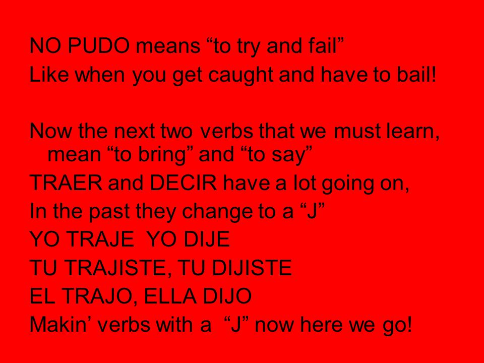 NO PUDO means to try and fail Like when you get caught and have to bail! Now the next two verbs that we must learn, mean to bring and to say TRAER and