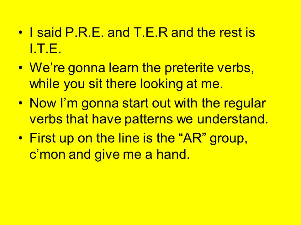 I said P.R.E. and T.E.R and the rest is I.T.E. Were gonna learn the preterite verbs, while you sit there looking at me. Now Im gonna start out with th