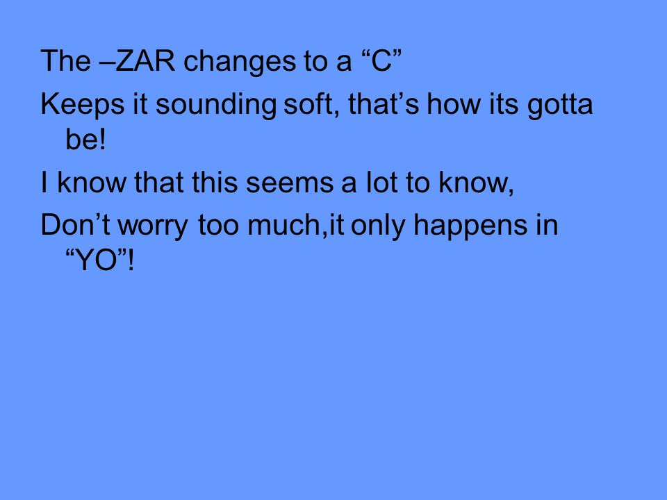 The –ZAR changes to a C Keeps it sounding soft, thats how its gotta be! I know that this seems a lot to know, Dont worry too much,it only happens in Y