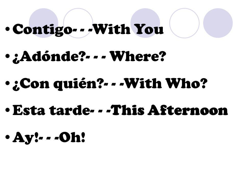 Contigo- - -With You ¿Adónde?- - - Where? ¿Con quién?- - -With Who? Esta tarde- - -This Afternoon Ay!- - -Oh!