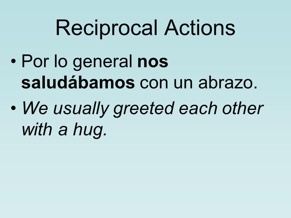 Reciprocal Actions Por lo general nos saludábamos con un abrazo.
